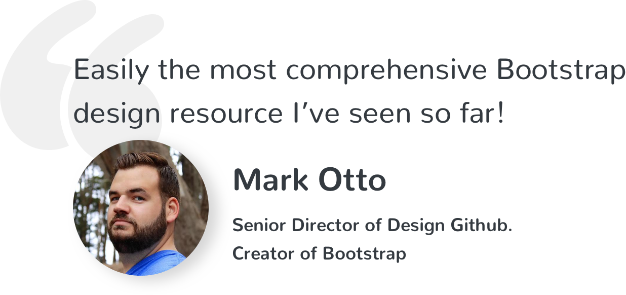 Easily the most comprehensive Bootstrap design resource I've seen so far! Mark Otto, Senior Director of Design Github. Creator of Bootstrap.